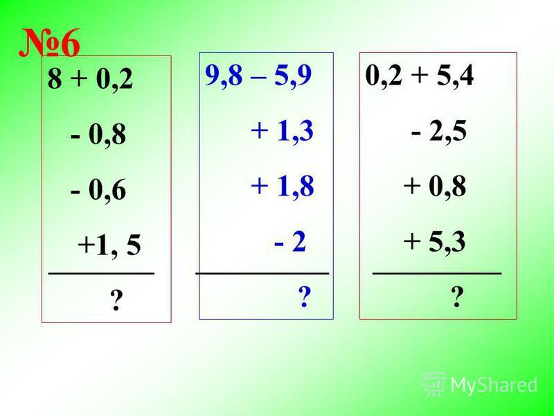 8 + 0,2 - 0,8 - 0,6 +1, 5 ? 9,8 – 5,9 + 1,3 + 1,8 - 2 ? 0,2 + 5,4 - 2,5 + 0,8 + 5,3 ? 6