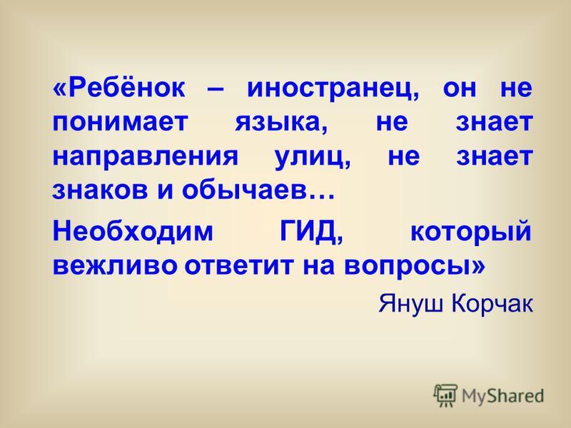 «Ребёнок – иностранец, он не понимает языка, не знает направления улиц, не знает знаков и обычаев… Необходим ГИД, который вежливо ответит на вопросы» Януш Корчак
