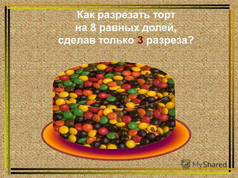 Как разрезать торт на 8 равных долей, сделав только 3 разреза?