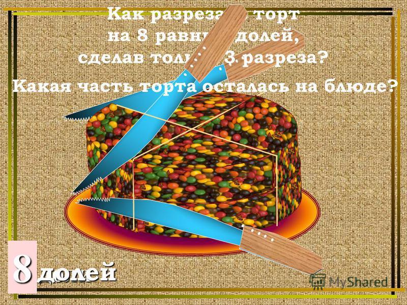 2 доли 48 долей Как разрезать торт на 8 равных долей, сделав только 3 разреза? Какая часть торта осталась на блюде?