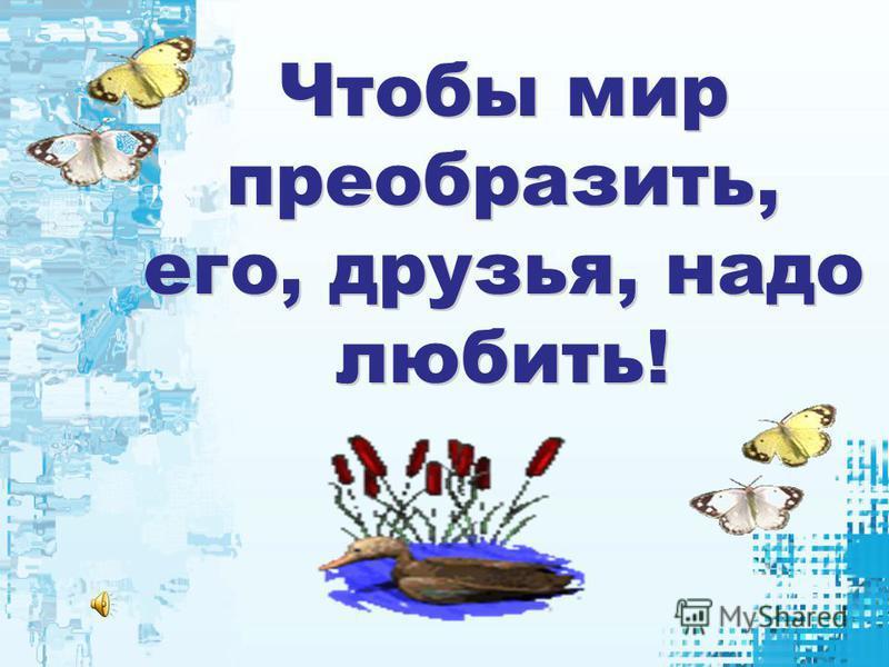 Чтобы мир преобразить, его, друзья, надо любить!