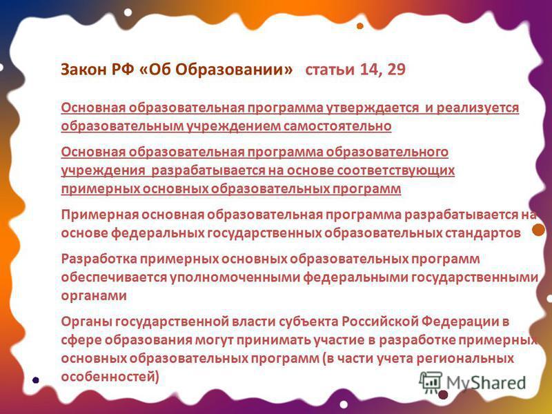 Закон РФ «Об Образовании» статьи 14, 29 Основная образовательная программа утверждается и реализуется образовательным учреждением самостоятельно Основная образовательная программа образовательного учреждения разрабатывается на основе соответствующих