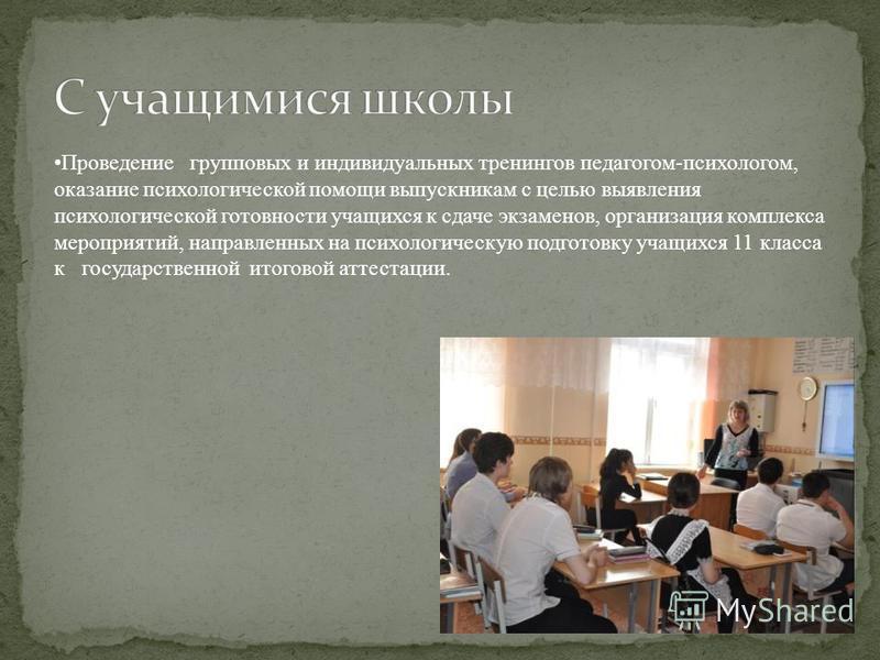 Проведение групповых и индивидуальных тренингов педагогом-психологом, оказание психологической помощи выпускникам с целью выявления психологической готовности учащихся к сдаче экзаменов, организация комплекса мероприятий, направленных на психологичес