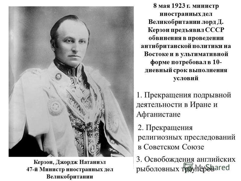 Керзон, Джордж Натаниэл 47-й Министр иностранных дел Великобритании 8 мая 1923 г. министр иностранных дел Великобритании лорд Д. Керзон предъявил СССР обвинения в проведении анти британской политики на Востоке и в ультимативной форме потребовал в 10-