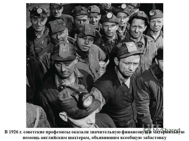 В 1926 г. советские профсоюзы оказали значительную финансовую и материальную помощь английским шахтерам, объявившим всеобщую забастовку