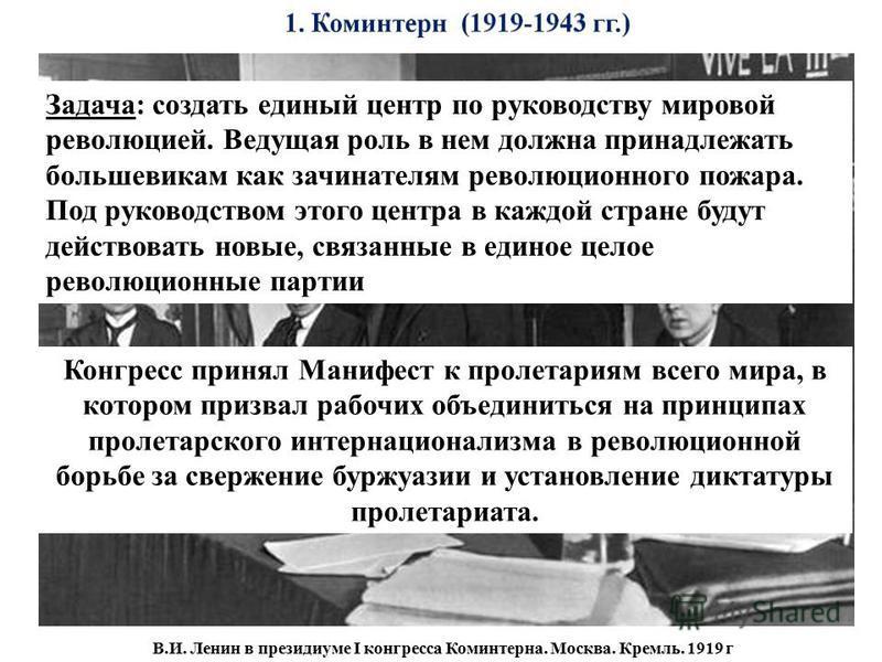 В.И. Ленин в президиуме I конгресса Коминтерна. Москва. Кремль. 1919 г Задача: создать единый центр по руководству мировой революцией. Ведущая роль в нем должна принадлежать большевикам как зачинателям революционного пожара. Под руководством этого це