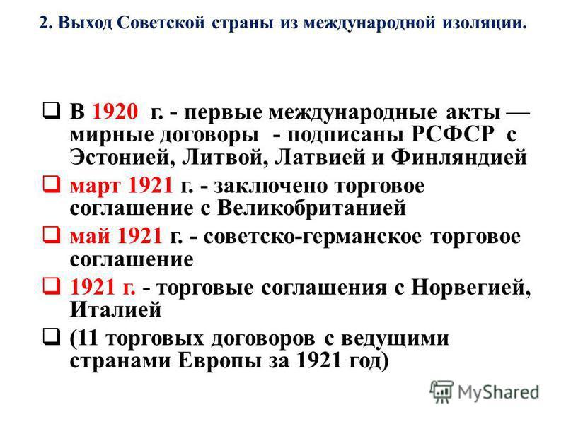 В 1920 г. - первые международные акты мирные договоры - подписаны РСФСР с Эстонией, Литвой, Латвией и Финляндией март 1921 г. - заключено торговое соглашение с Великобританией май 1921 г. - советско-германское торговое соглашение 1921 г. - торговые с