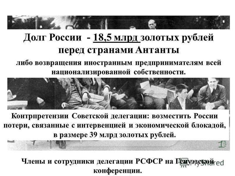 Члены и сотрудники делегации РСФСР на Генуэзской конференции. Долг России - 18,5 млрд золотых рублей перед странами Антанты либо возвращения иностранным предпринимателям всей национализированной собственности. Контрпретензии Советской делегации: возм