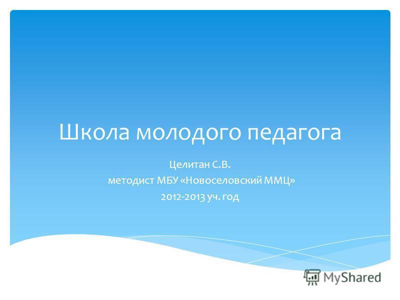 Школа молодого педагога Целитан С.В. методист МБУ «Новоселовский ММЦ» 2012-2013 уч. год