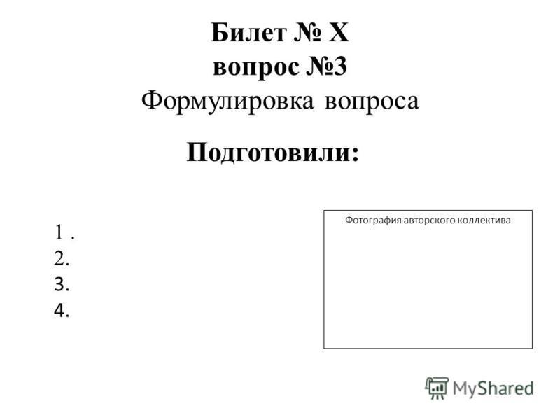 Билет Х вопрос 3 Формулировка вопроса Фотография авторского коллектива 1. 2. 3. 4. Подготовили: