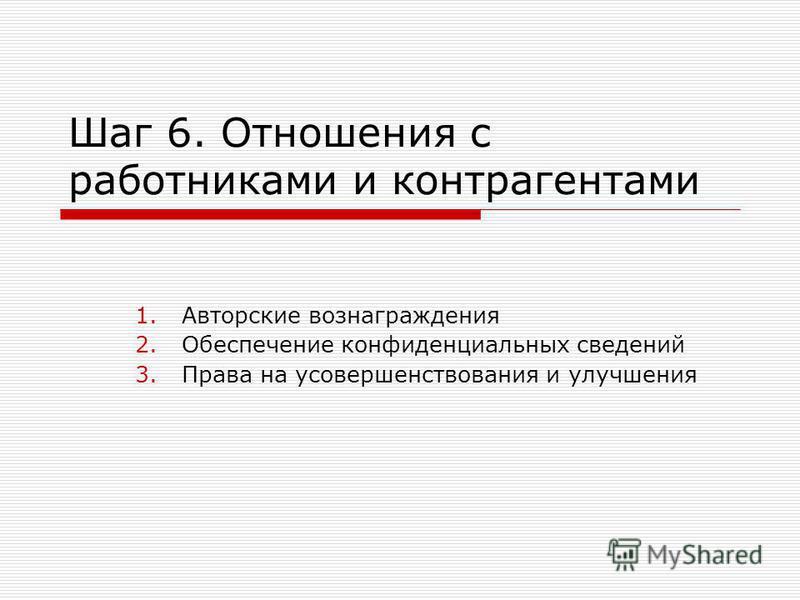 Шаг 6. Отношения с работниками и контрагентами 1. Авторские вознаграждения 2. Обеспечение конфиденциальных сведений 3. Права на усовершенствования и улучшения