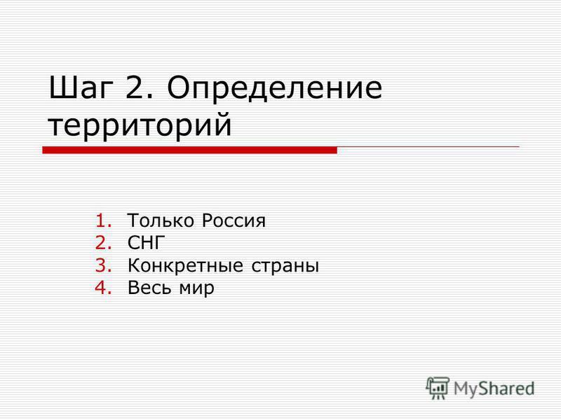 Шаг 2. Определение территорий 1. Только Россия 2. СНГ 3. Конкретные страны 4. Весь мир