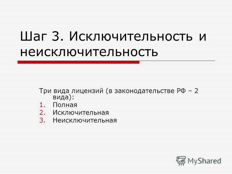 Шаг 3. Исключительность и не исключительность Три вида лицензий (в законодательстве РФ – 2 вида): 1. Полная 2. Исключительная 3.Неисключительная