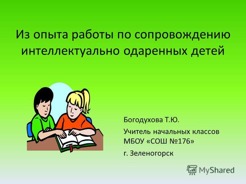 Из опыта работы по сопровождению интеллектуально одаренных детей Богодухова Т.Ю. Учитель начальных классов МБОУ «СОШ 176» г. Зеленогорск