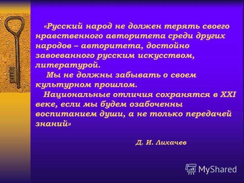«Русский народ не должен терять своего нравственного авторитета среди других народов – авторитета, достойно завоеванного русским искусством, литературой. Мы не должны забывать о своем культурном прошлом. Национальные отличия сохранятся в XXI веке, ес