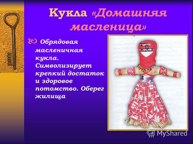 Кукла «Домашняя масленица» Обрядовая масленичная кукла. Символизирует крепкий достаток и здоровое потомство. Оберег жилища