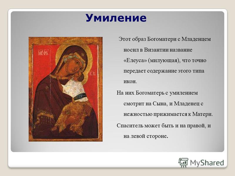 Умиление Этот образ Богоматери с Младенцем носил в Византии название «Елеуса» (милующая), что точно передает содержание этого типа икон. На них Богоматерь с умилением смотрит на Сына, и Младенец с нежностью прижимается к Матери. Спаситель может быть