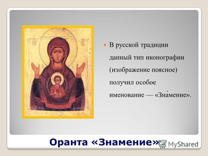 Оранта «Знаменее» В русской традиции данный тип иконографии (изображение поясное) получил особое именование «Зна́менее».