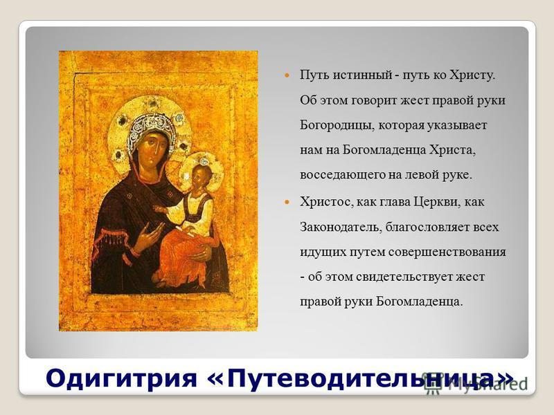 Одигитрия «Путеводительница» Путь истинный - путь ко Христу. Об этом говорит жест правой руки Богородицы, которая указывает нам на Богомладенца Христа, восседающего на левой руке. Христос, как глава Церкви, как Законодатель, благословляет всех идущих