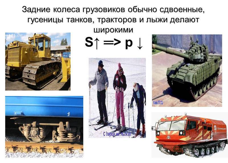 Задние колеса грузовиков обычно сдвоенные, гусеницы танков, тракторов и лыжи делают широкими