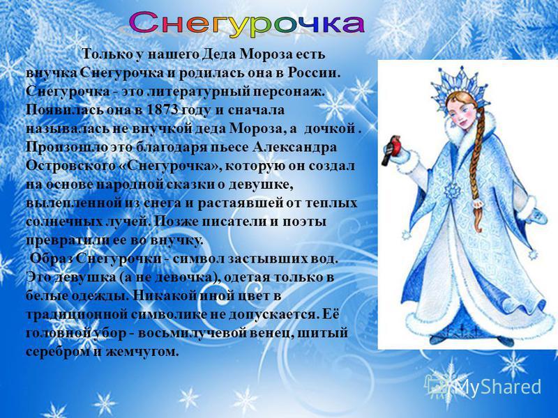 Только у нашего Деда Мороза есть внучка Снегурочка и родилась она в России. Снегурочка - это литературный персонаж. Появилась она в 1873 году и сначала называлась не внучкой деда Мороза, а дочкой. Произошло это благодаря пьесе Александра Островского
