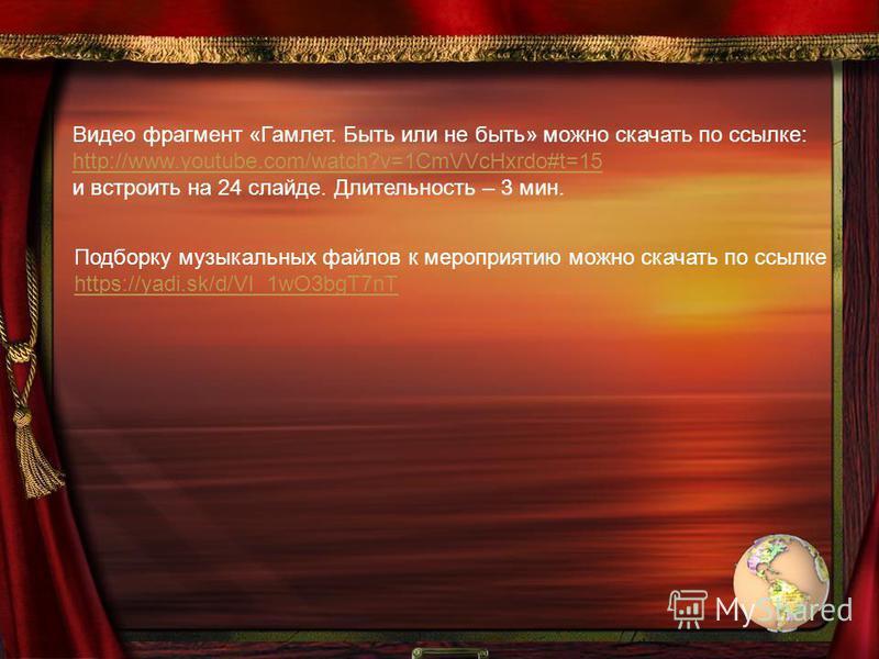 Видео фрагмент «Гамлет. Быть или не быть» можно скачать по ссылке: http://www.youtube.com/watch?v=1CmVVcHxrdo#t=15 и встроить на 24 слайде. Длительность – 3 мин. Подборку музыкальных файлов к мероприятию можно скачать по ссылке https://yadi.sk/d/VI_1