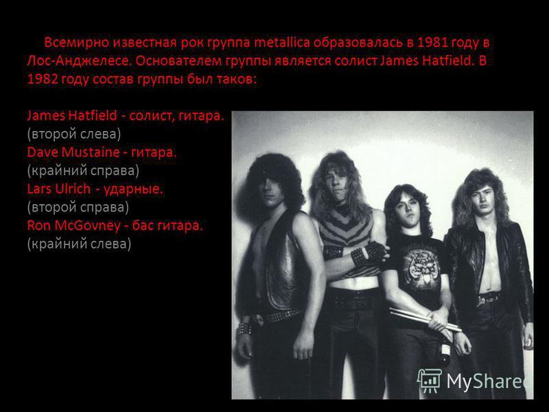 Всемирно известная рок группа metallica образовалась в 1981 году в Лос-Анджелесе. Основателем группы является солист James Hatfield. В 1982 году состав группы был таков: James Hatfield - солист, гитара. (второй слева) Dave Mustaine - гитара. (крайний