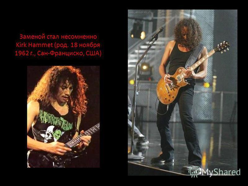 Заменой стал несомненно Kirk Hammet (род. 18 ноября 1962 г., Сан-Франциско, США)