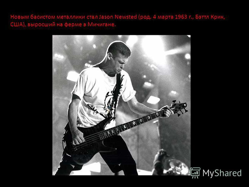 Новым басистом металлики стал Jason Newsted (род. 4 марта 1963 г., Бэттл Крик, США), выросший на ферме в Мичигане.