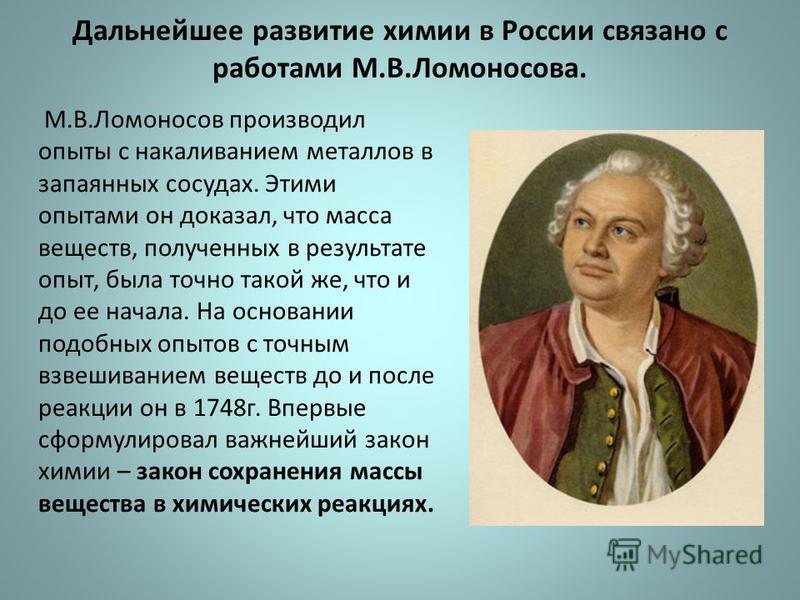 Дальнейшее развитие химии в России связано с работами М.В.Ломоносова. М.В.Ломоносов производил опыты с накаливанием металлов в запаянных сосудах. Этими опытами он доказал, что масса веществ, полученных в результате опыт, была точно такой же, что и до