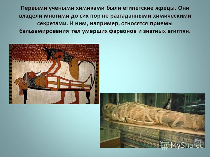 Первыми учеными химиками были египетские жрецы. Они владели многими до сих пор не разгаданными химическими секретами. К ним, например, относятся приемы бальзамирования тел умерших фараонов и знатных египтян.