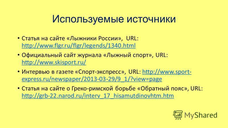 Используемые источники Статья на сайте «Лыжники России», URL: http://www.flgr.ru/flgr/legends/1340. html http://www.flgr.ru/flgr/legends/1340. html Официальный сайт журнала «Лыжный спорт», URL: http://www.skisport.ru/ http://www.skisport.ru/ Интервью