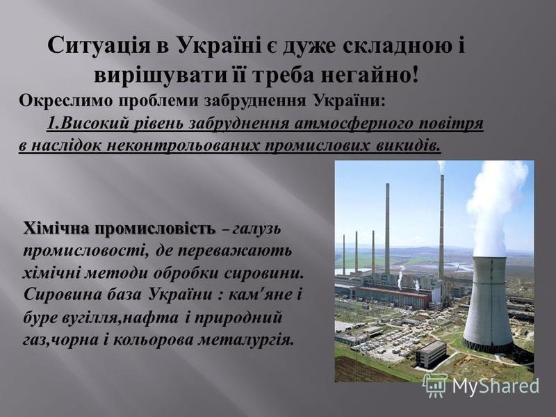 Ситуація в Україні є дуже складною і вирішувати її треба негайно ! Окреслимо проблеми забруднення України : 1. Високий рівень забруднення атмосферного повітря в наслідок неконтрольованих промислових викидів. Хімічна промисловість Хімічна промисловіст