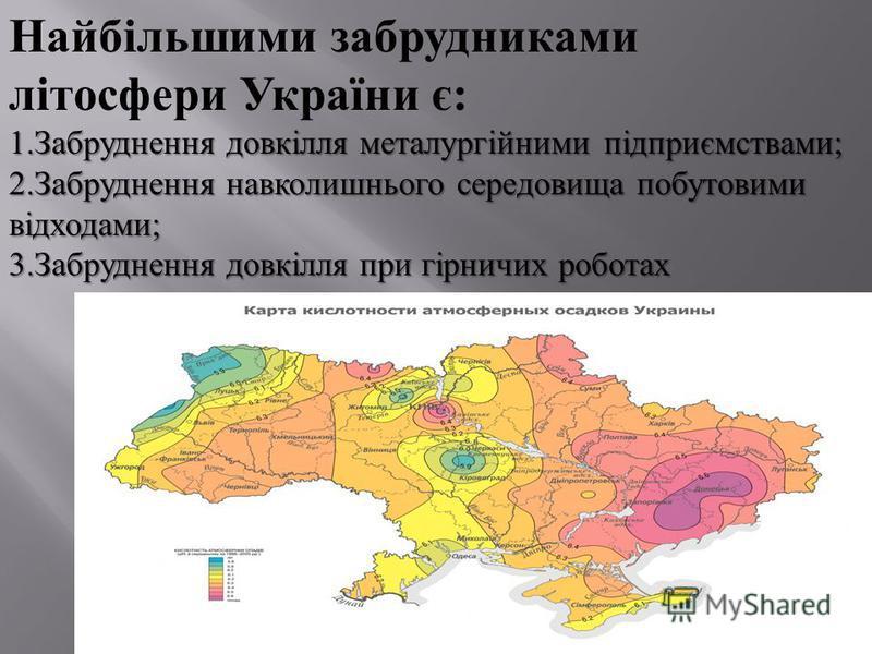 Найбільшими забрудниками літосфери України є : 1. Забруднення довкілля металургійними підприємствами ; 2. Забруднення навколишнього середовища побутовими відходами ; 3. Забруднення довкілля при гірничих роботах
