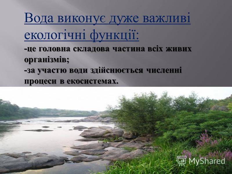 Вода виконує дуже важливі екологічні функції : - це головна складова частина всіх живих організмів ; - за участю води здійснюється численні процеси в екосистемах.