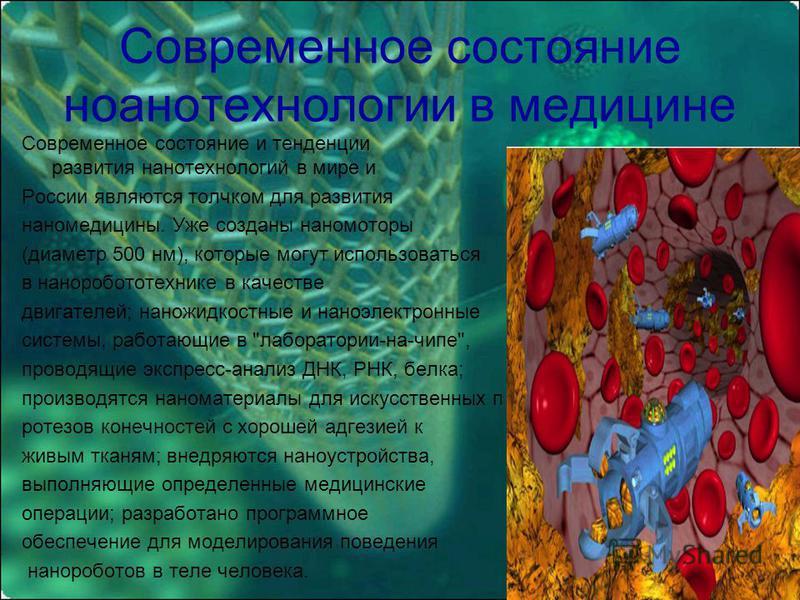 Современное состояние нанотехнологии в медицине Современное состояние и тенденции развития нанотехнологий в мире и России являются толчком для развития наномедицины. Уже созданы наномоторы (диаметр 500 нм), которые могут использоваться в нано роботот