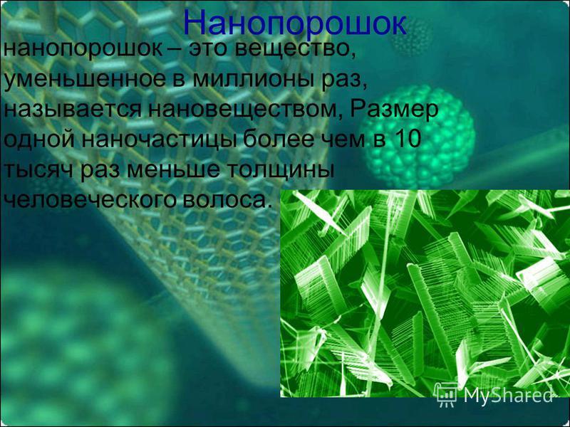 Нанопорошок нанопорошок – это вещество, уменьшенное в миллионы раз, называется нано веществом, Размер одной наночастицы более чем в 10 тысяч раз меньше толщины человеческого волоса.