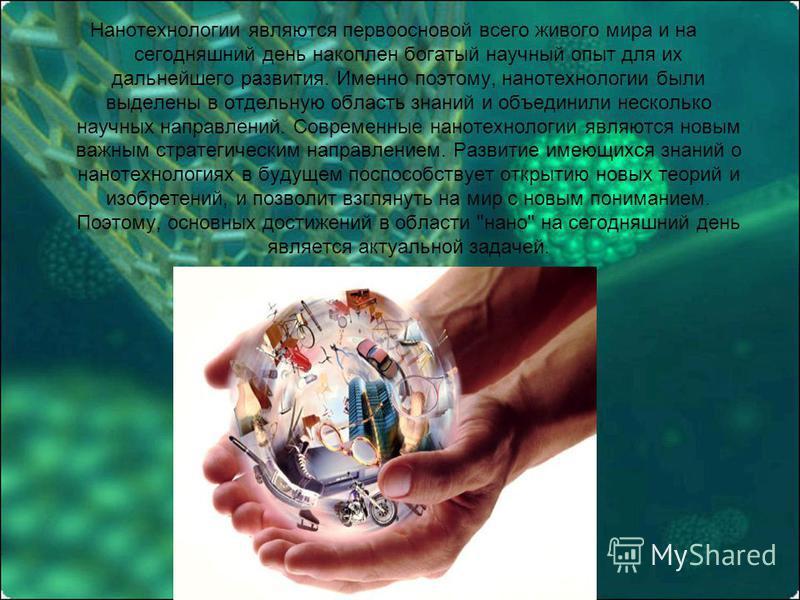 Нанотехнологии являются первоосновой всего живого мира и на сегодняшний день накоплен богатый научный опыт для их дальнейшего развития. Именно поэтому, нанотехнологии были выделены в отдельную область знаний и объединили несколько научных направлений
