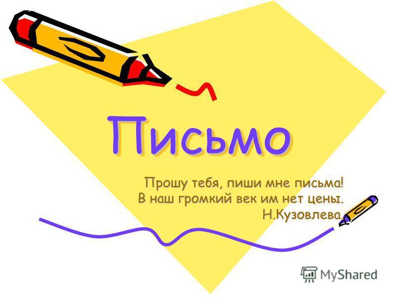 Письмо Письмо Прошу тебя, пиши мне письма! В наш громкий век им нет цены. Н.Кузовлева.
