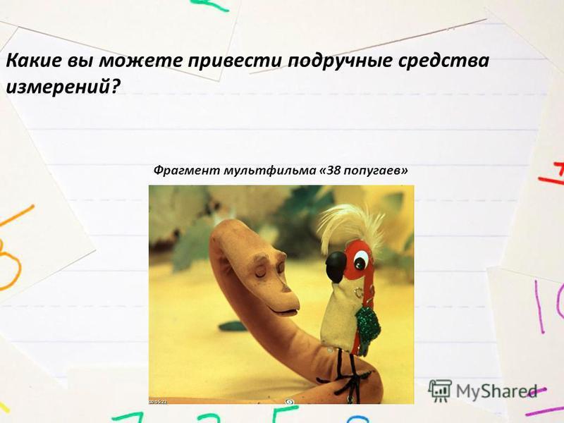 Какие вы можете привести подручные средства измерений? Фрагмент мультфильма «38 попугаев»