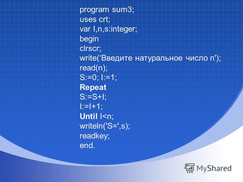 program sum3; uses crt; var I,n,s:integer; begin clrscr; write(Введите натуральное число n'); read(n); S:=0; I:=1; Repeat S:=S+I; I:=I+1; Until I<n; writeln('S=',s); readkey; end.