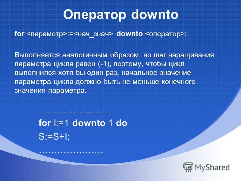 Оператор downto for := downto ; Выполняется аналогичным образом, но шаг наращивания параметра цикла равен (-1), поэтому, чтобы цикл выполнился хотя бы один раз, начальное значение параметра цикла должно быть не меньше конечного значения параметра. ……