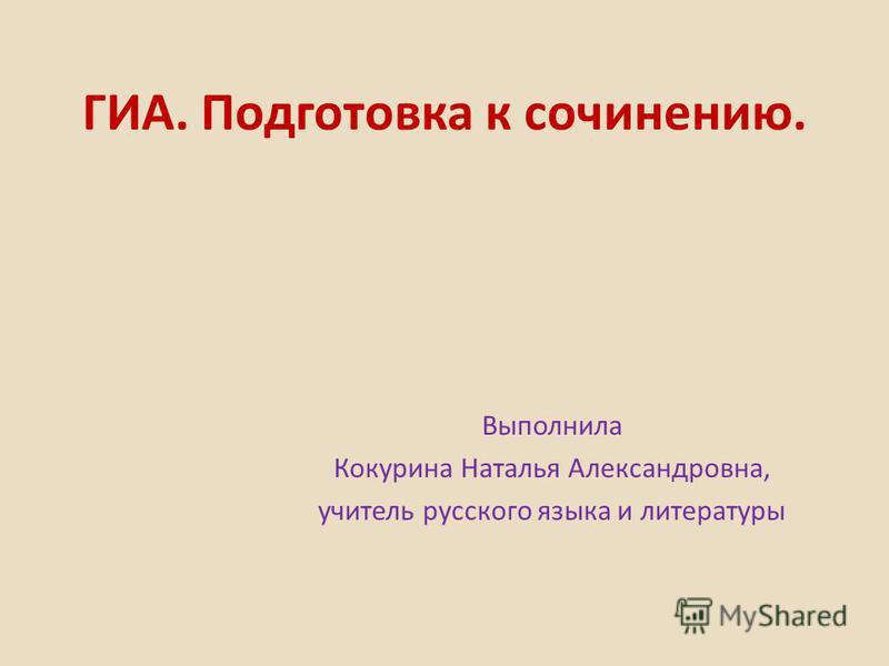 ГИА. Подготовка к сочинению. Выполнила Кокурина Наталья Александровна, учитель русского языка и литературы