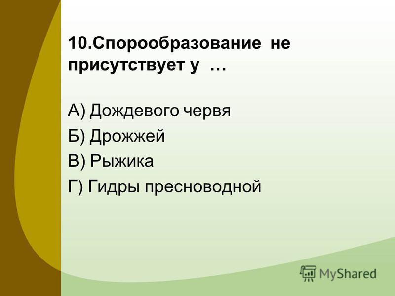 10. Спорообразование не присутствует у … А) Дождевого червя Б) Дрожжей В) Рыжика Г) Гидры пресноводной