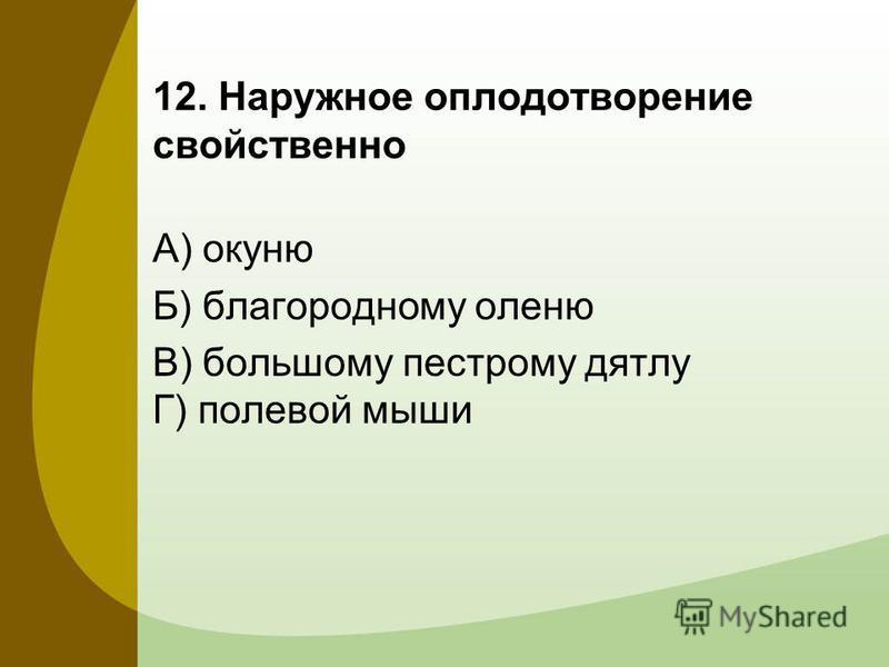 12. Наружное оплодотворение свойственно А) окуню Б) благородному оленю В) большому пестрому дятлу Г) полевой мыши