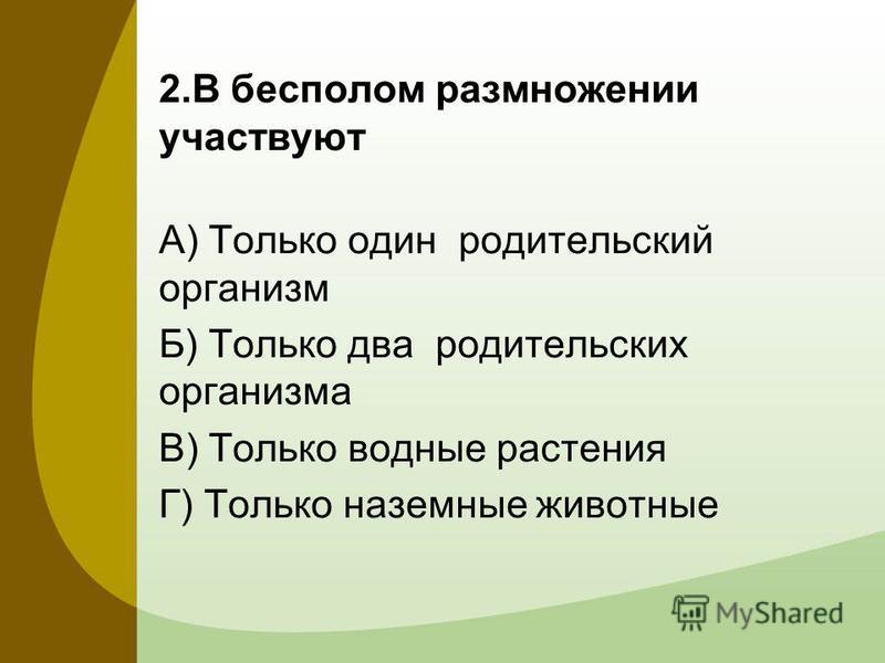 2. В бесполом размножении участвуют А) Только один родительский организм Б) Только два родительских организма В) Только водные растения Г) Только наземные животные