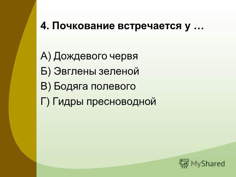 4. Почкование встречается у … А) Дождевого червя Б) Эвглены зеленой В) Бодяга полевого Г) Гидры пресноводной