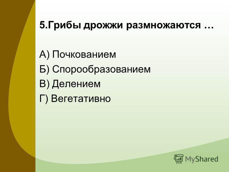5. Грибы дрожжи размножаются … А) Почкованием Б) Спорообразованием В) Делением Г) Вегетативно