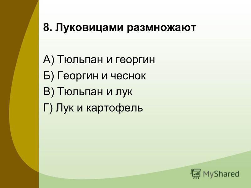 8. Луковицами размножают А) Тюльпан и георгин Б) Георгин и чеснок В) Тюльпан и лук Г) Лук и картофель