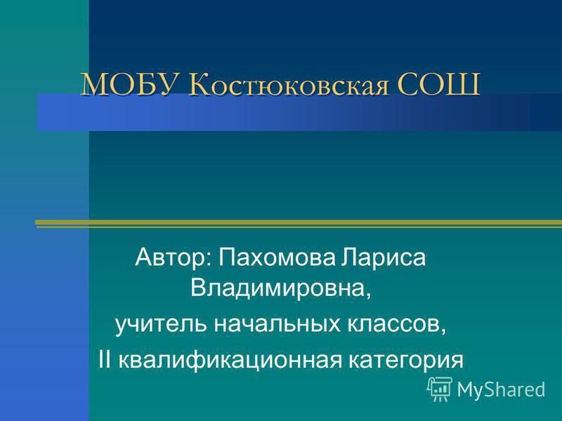 МОБУ Костюковская СОШ Автор: Пахомова Лариса Владимировна, учитель начальных классов, II квалификационная категория